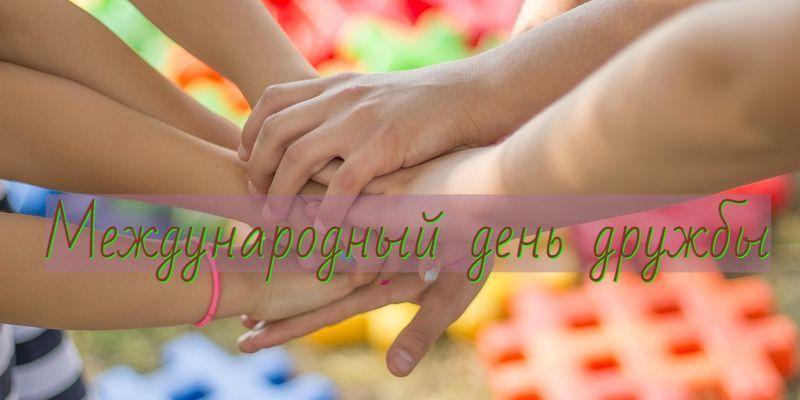 Международный день дружбы -этопраздник для всех и для каждого